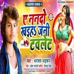 Ye Nando Khaiha Jani Tablet Na Ta Ful Jai Pet.mp3 Dhananjay Dhadkan Ye Nando Khaiha Jani Tablet (Gana) Dhananjay Dhadkan New Bhojpuri Full Movie Mp3 Song Dj Remix Gana Video Download